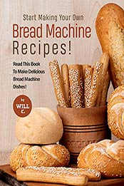 Start Making Your Own Bread Machine Recipes!: Read This Book To Make Delicious Bread Machine Dishes! by Will C. [EPUB:B09G1YGSJ7 ]