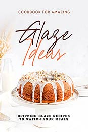 Cookbook for Amazing Glaze Ideas: Dripping Glaze Recipes to Switch Your Meals by Keanu Wood [EPUB:B09G21NVYF ]