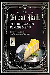 The Great Hall: The Hogwarts Dining Hall Menu: Dining Hall Dishes for Witches and Wizards by M. Rock [EPUB:B09G2KGGGQ ]