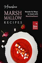 Marvelous Marshmallow Recipes: Wonderful Ways to Cook with Marshmallows! by Rose Rivera [EPUB:B09G2TRM3B ]