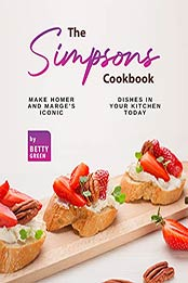 The Simpsons Cookbook: Make Homer and Marge's Iconic Dishes in Your Kitchen Today by Betty Green [EPUB:B09G2VCH98 ]
