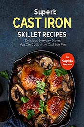 Superb Cast Iron Skillet Recipes: Delicious Everyday Dishes You Can Cook in the Cast Iron Pan by Sophia Freeman [EPUB:B09G3J6NGB ]