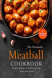 The Versatile Meatball Cookbook: Meatball Recipes for Appetizers, Soups, Stews, Subs & Pasta by Sophia Freeman [EPUB:B09GBCDPK7 ]
