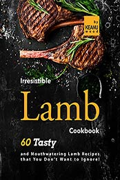 Irresistible Lamb Recipes: 60 Tasty and Mouthwatering Lamb Recipes that You Don't Want to Ignore! by Keanu Wood [EPUB:B09GF1Y989 ]