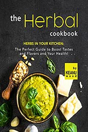 The Herbal Cookbook: Herbs in Your Kitchen: The Perfect Guide to Boost Tastes and Flavors and Your Health! by Keanu Wood [EPUB:B09GF2HMML ]