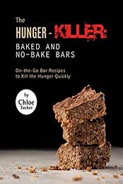 The Hunger-Killer: Baked and No-Bake Bars: On-the-Go Bar Recipes to Kill the Hunger Quickly by Chloe Tucker [EPUB:B09GF5P4JH ]