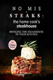 No Mis-Steaks: The Home Cook's Steakhouse : Bringing the Steakhouse to Your Kitchen by Chloe Tucker [EPUB:B09GFKZGMT ]