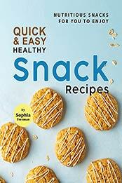 Quick & Easy Healthy Snack Recipes: Nutritious Snacks for You to Enjoy by Sophia Freeman [EPUB:B09GK42G69 ]