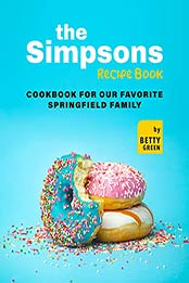 The Simpsons Recipe Book: Cookbook For Our Favorite Springfield Family by Betty Green [EPUB:B09GKCFJKD ]