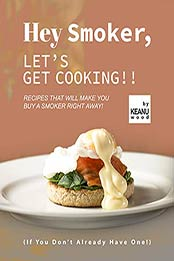 Hey Smoker, Let's Get Cooking!!: Recipes That Will Make You Buy A Smoker Right Away! (If You Don't Already Have One!) by Keanu Wood [EPUB:B09GKRM8XQ ]
