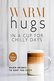Warm Hugs in a Cup for Chilly Days: Warm Drinks to Keep You Cozy by Chloe Tucker [EPUB:B09GKTR7DC ]