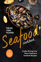The So-Fish-ticated Seafood Cookbook: Scuba-Diving into 30 Delicious Seafood Dishes by Chloe Tucker [EPUB:B09GKXSBHQ ]