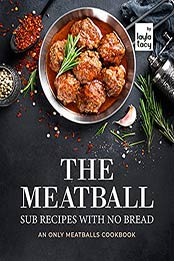 The Meatball Sub Recipes with No Bread: An Only Meatballs Cookbook by Layla Tacy [EPUB:B09GLZPQYZ ]