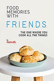 Food Memories with F.R.I.E.N.D.S.: The One Where You Cook All the Things by Maya Ct [EPUB:B09GPGY4MW ]