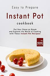 Easy to Prepare Instant Pot Cookbook: Put Your Stove on Break and Explore the World of Cooking with These Instant Pot Recipes! by Keanu Wood [EPUB:B09GPKJP9B ]