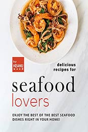 Delicious Recipes for Seafood Lovers: Enjoy the Best of the Best Seafood Dishes Right In Your Home! by Keanu Wood [EPUB:B09GPL7XGN ]