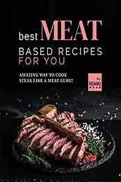 Best Meat Based Recipes for You: Amazing Way to Cook Steak Like a Meat Guru! by Keanu Wood [EPUB:B09GPLS24S ]