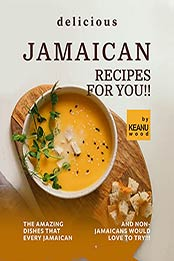 Delicious Jamaican Recipes for You!!: The Amazing Jamaican Dishes that Every Jamaican and Non-Jamaicans Would Love to Try!!! by Keanu Wood [EPUB:B09GPM7292 ]