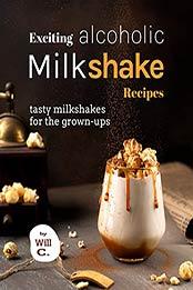 Exciting Alcoholic Milkshake Recipes: Tasty Milkshakes for The Grown-Ups by Will C. [EPUB:B09GPNJHXW ]