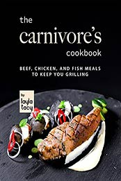 The Carnivore's Cookbook: Beef, Chicken, and Fish Meals to Keep You Grilling by Layla Tacy [EPUB:B09GPP7SR4 ]
