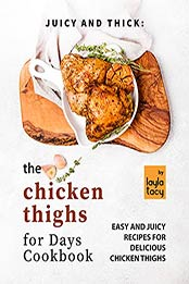 Juicy and Thick: The Chicken Thighs for Days Cookbook: Easy and Juicy Recipes for Delicious Chicken Thighs by Layla Tacy [EPUB:B09GPQ6K18 ]