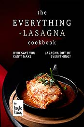 The Everything-Lasagna Cookbook: Who Says You Can't Make Lasagna Out of Everything? by Layla Tacy [EPUB:B09GRJ4WFW ]