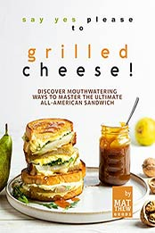 Say Yes Please to Grilled Cheese!: Discover Mouthwatering Ways to Master the Ultimate All-American Sandwich by Matthew Goods [EPUB:B09GRSKLPN ]
