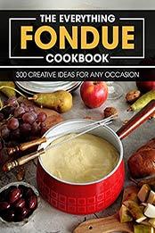 The Everything Fondue Cookbook: 300 Creative Ideas For Any Occasion by MITCHELL C FOGEL [EPUB: B096K1J9BB]
