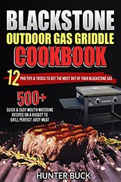 Blackstone Outdoor Gas Griddle Cookbook: 500+ Quick & Easy Mouth-Watering Recipes On a Budget to Grill Perfect Juicy Meat. 12 Pro Tips & Tricks to Get the Most Out of Your Blackstone Gas by Hunter Buck [EPUB: B09JPK2JKC]