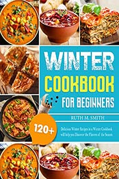Winter Cookbook For Beginners: 120+ Delicious Winter Recipes in a Winter Cookbook will help you Discover the Flavors of the Season by Ruth M. Smith [EPUB: B09JR1HYV9]